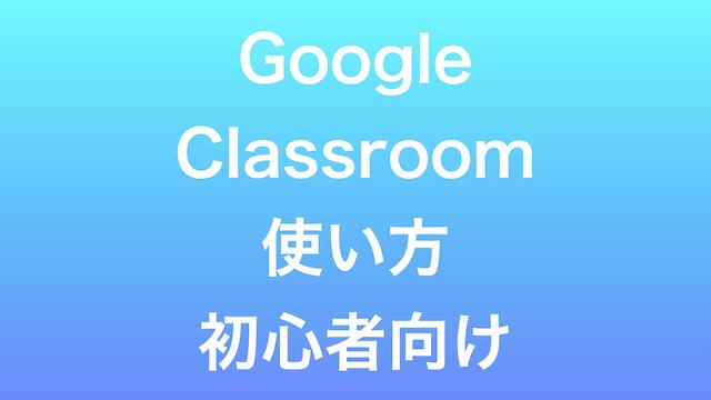 Goolge Classroom 初心者向け使い方